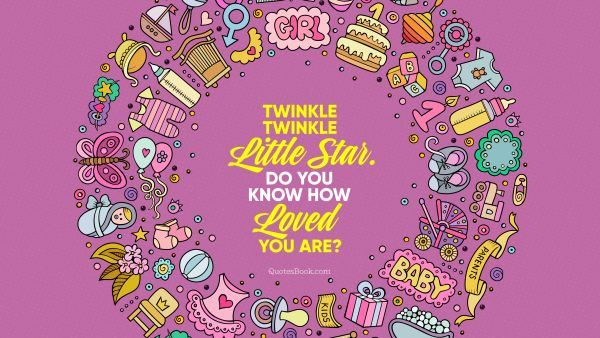 Twinkle twinkle little star. Do you know how loved you are?