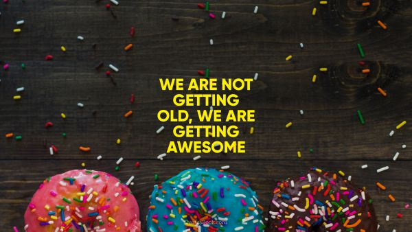 We are not getting old, we are getting awesome