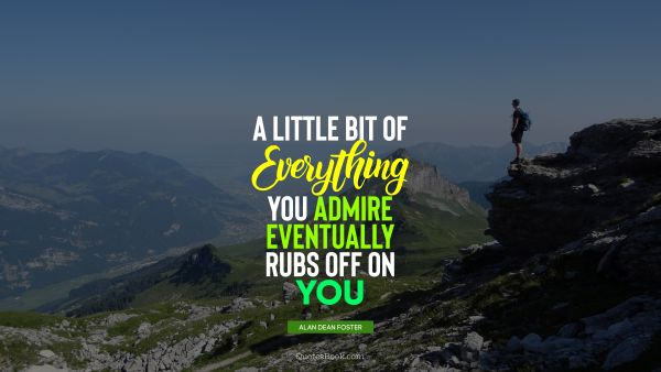 QUOTES BY Quote - A little bit of everything you admire eventually rubs off on you. Alan Dean Foster