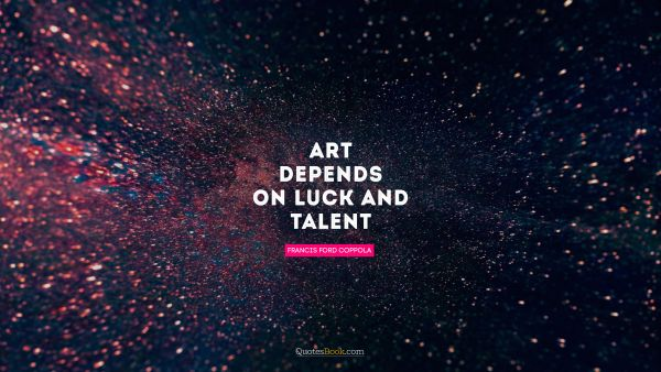 Art depends on luck and talent