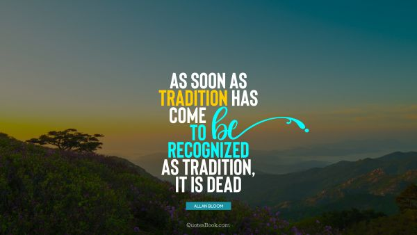 QUOTES BY Quote - As soon as tradition has come to be recognized as tradition, it is dead. Allan Bloom