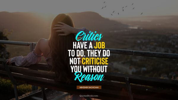 POPULAR QUOTES Quote - Critics have a job to do. They do not criticise you without reason. Abhishek Bachchan