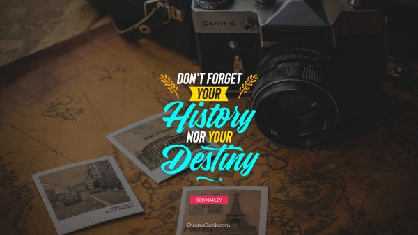 Don't forget your history nor your destiny