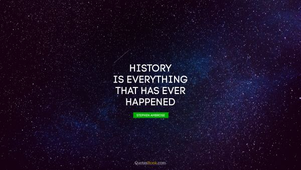 Brainy Quote - History is everything that has ever happened. Stephen Ambrose
