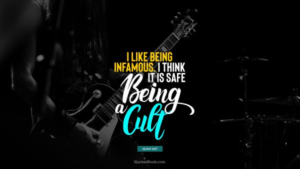 QUOTES BY Quote - I like being infamous. I think it is safe being a cult. Adam Ant