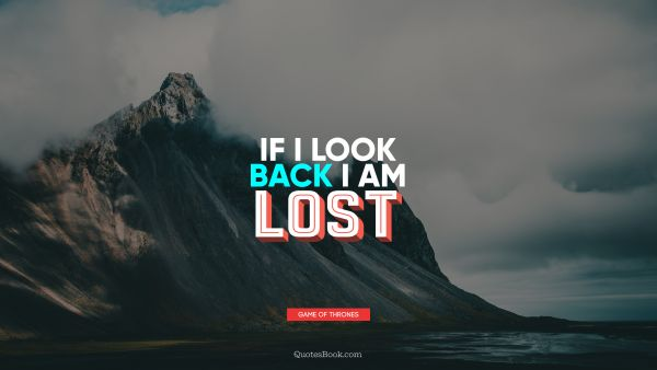Brainy Quote - If I look back I am lost. George R.R. Martin