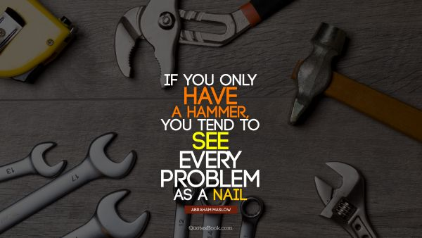 QUOTES BY Quote - If you only have a hammer, you tend to see every problem as a nail. Abraham Maslow