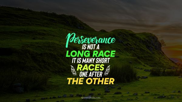 Perseverance is not a long race; it is many short races one after the other.