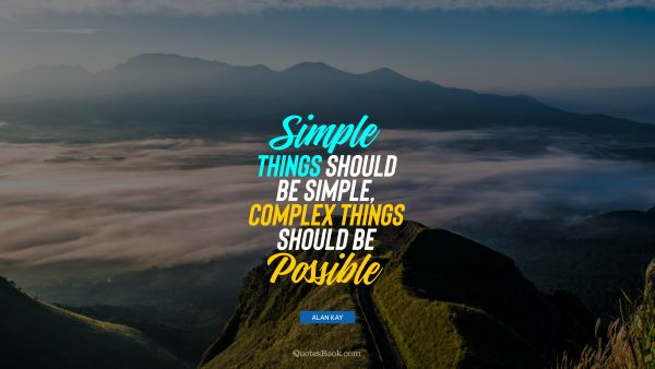 QUOTES BY Quote - Simple things should be simple, complex things should be possible. Alan Kay