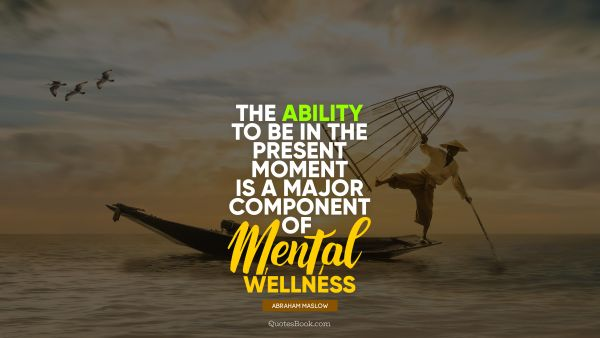 QUOTES BY Quote - The ability to be in the present moment is a major component of mental wellness. Abraham Maslow
