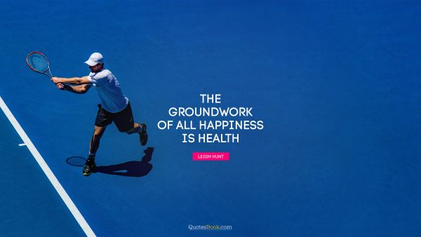 Brainy Quote - The groundwork of all happiness is health. Leigh Hunt