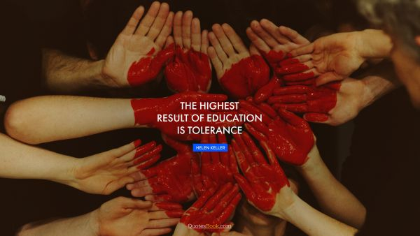 The highest result of education is tolerance