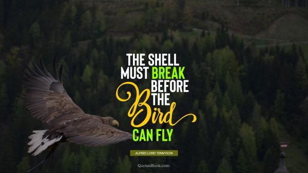 QUOTES BY Quote - The shell must break before the bird can fly. Alfred Lord Tennyson