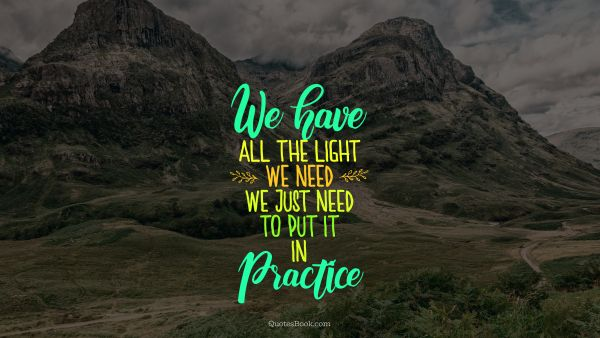 POPULAR QUOTES Quote - We have all the light we need, we just need to put it in practice. Unknown Authors