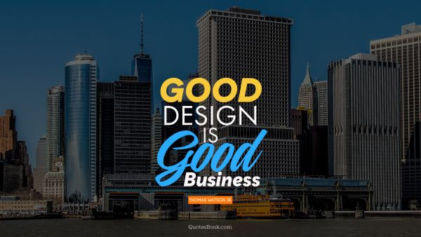 Business Quote - Good design is good business. Thomas Watson Jr.