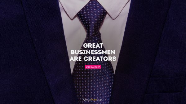 Search Results Quote - Great businessmen are creators. Eric Cantona