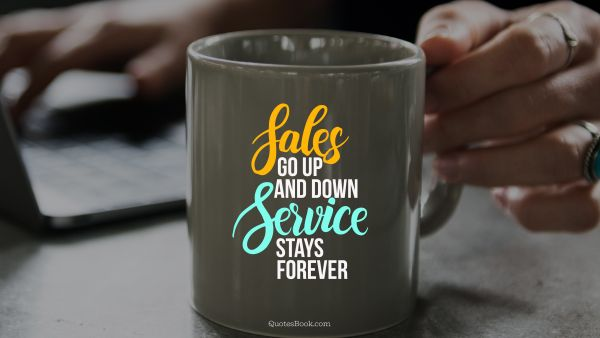 Sales go up and down service stays forever