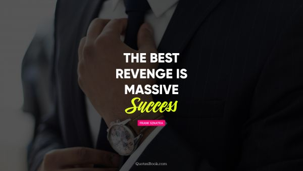 Business Quote - The best revenge is massive success. Unknown Authors