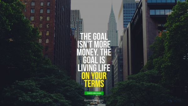 The goal isn't more money. The goal is living life on your terms