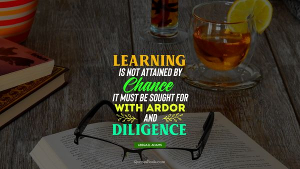 QUOTES BY Quote - Learning is not attained by chance it must be sought for with ardor and diligence. Abigail Adams