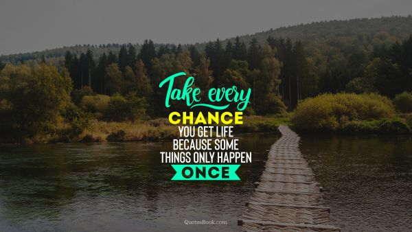 Take every chance you get life because some things only happen once