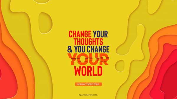 Change Quote - Change your thoughts and you change your world. Norman Vincent Peale