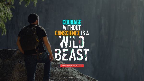 Courage without conscience is a wild beast