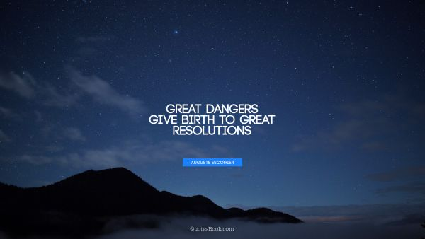 Great dangers give birth to great resolutions
