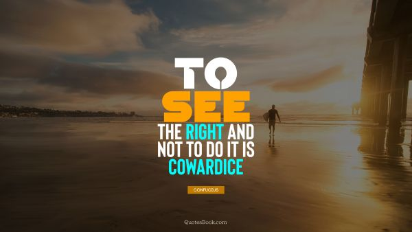 To see the right and not to do it is cowardice