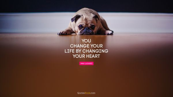 RECENT QUOTES Quote - You change your life by changing your heart. Max Lucado