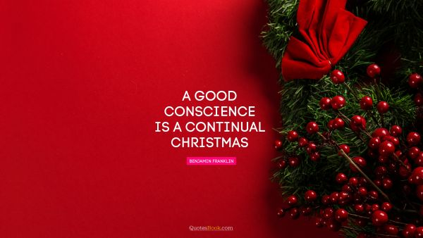 RECENT QUOTES Quote - A good conscience is a continual Christmas. Benjamin Franklin