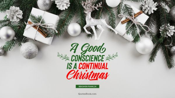 Christmas Quote - A good conscience is a continual Christmas. Benjamin Franklin
