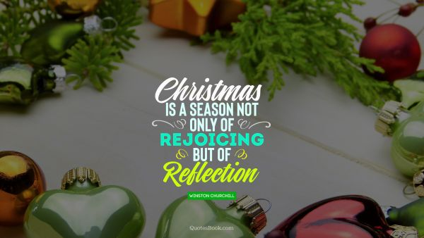 QUOTES BY Quote - Christmas is a season not only of rejoicing but of reflection. Winston Churchill