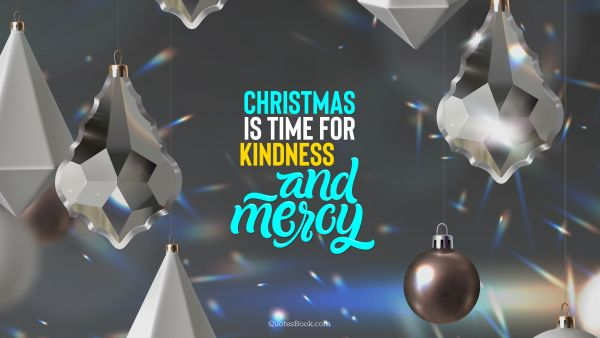 Christmas Quote - Christmas is time for kindness and mercy. QuotesBook