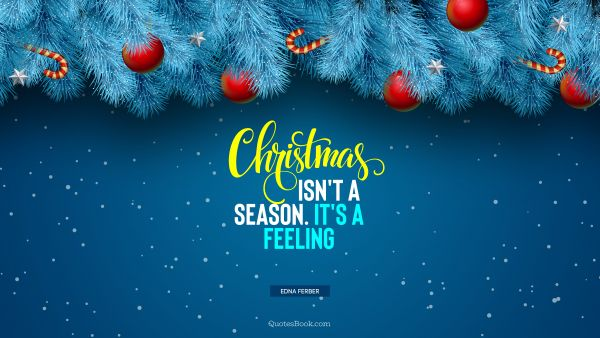 Christmas Quote - Christmas isn't a season. It's a feeling. Edna Ferber