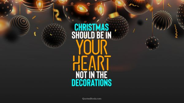 RECENT QUOTES Quote - Christmas should be in your heart, not in the decorations. QuotesBook