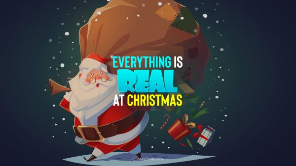 RECENT QUOTES Quote - Everything is real at Christmas. QuotesBook