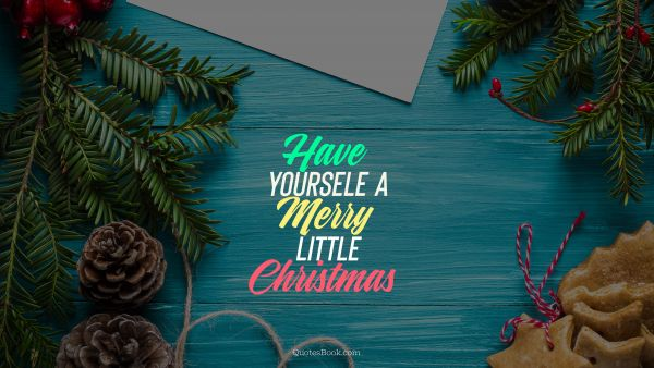 Christmas Quote - Have yoursele a merry little christmas. Unknown Authors