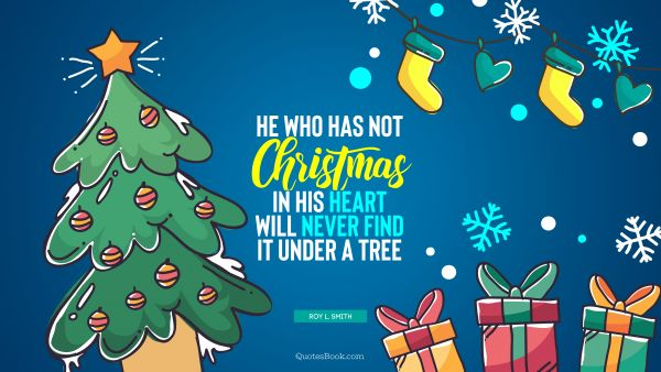 He who has not Christmas in his heart will never find it under a tree