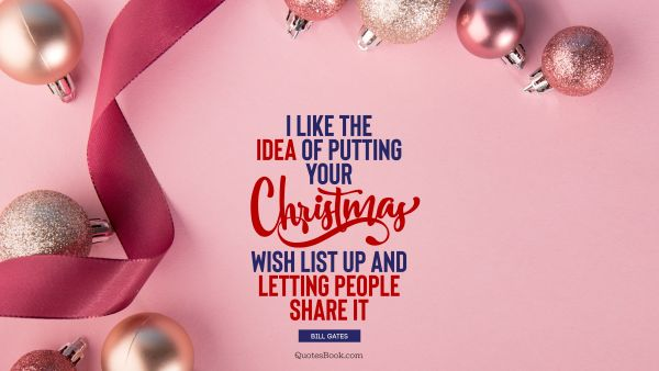 Christmas Quote - I like the idea of putting your Christmas wish list up and letting people share it. Bill Gates