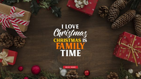 Christmas Quote - I love Christmas. Christmas is family time. Brody Jenner