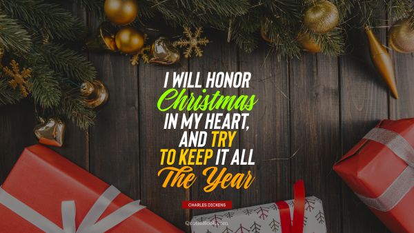 Christmas Quote - I will honor Christmas in my heart, and try to keep it all the year. Charles Dickens