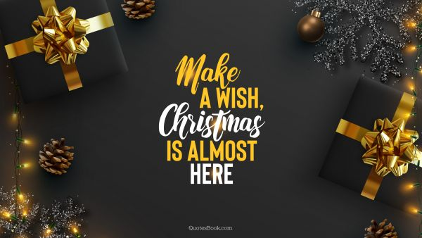 RECENT QUOTES Quote - Make a wish, Christmas is almost here. QuotesBook