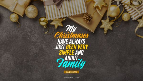 Christmas Quote - My Christmases have always just been very simple and about family. Julie Roberts