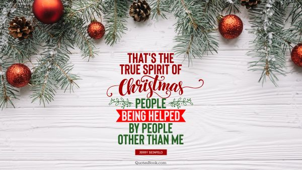 That's the true spirit of Christmas; people being helped by people other than me