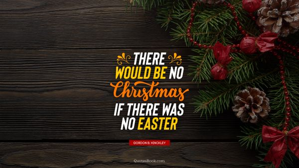 Christmas Quote - There would be no Christmas if there was no Easter. Gordon B. Hinckley
