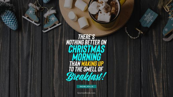 Christmas Quote - There's nothing better on Christmas morning than waking up to the smell of breakfast! . Rachel Hollis