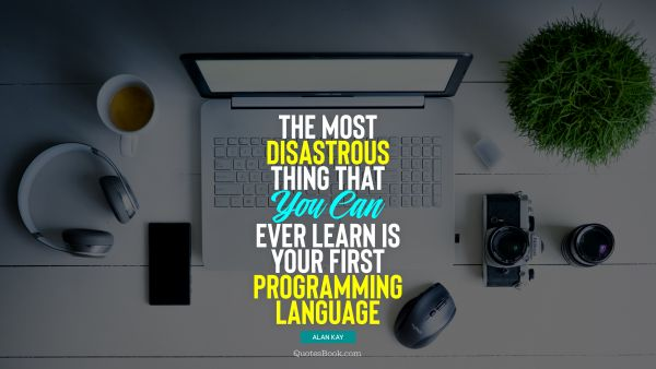 QUOTES BY Quote - The most disastrous thing that you can ever learn is your first programming language. Alan Kay