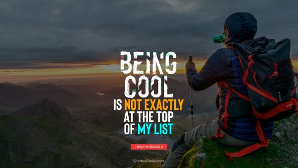 Cool Quote - Being cool is not exactly at the top of my list. Timothy Busfield