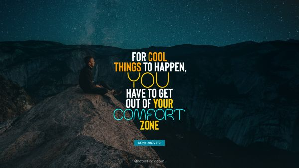 For cool things to happen, you have to get out of your comfort zone